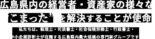 私たちは、税理士・司法書士・社会保険労務士・行政書士・中小企業診断士が在籍する広島県内最大規模の専門家グループです。